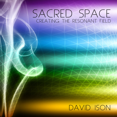 David Ison – Sacred Space: Creating the Resonant Field